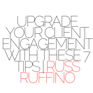 UPGRADE YOUR CLIENT ENGAGEMENT WITH THESE 7 TIPS | RUSS RUFFINO