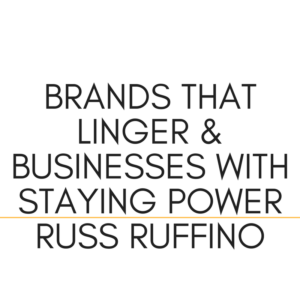 Brands That Linger & Businesses With Staying Power | Russ Ruffino