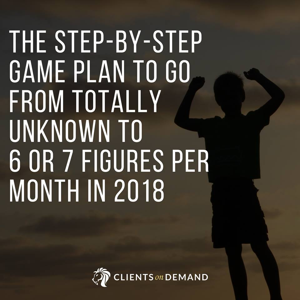 The Step-By-Step Game Plan To Go From Totally Unknown to 6 Or 7 Figures Per Month In 2018